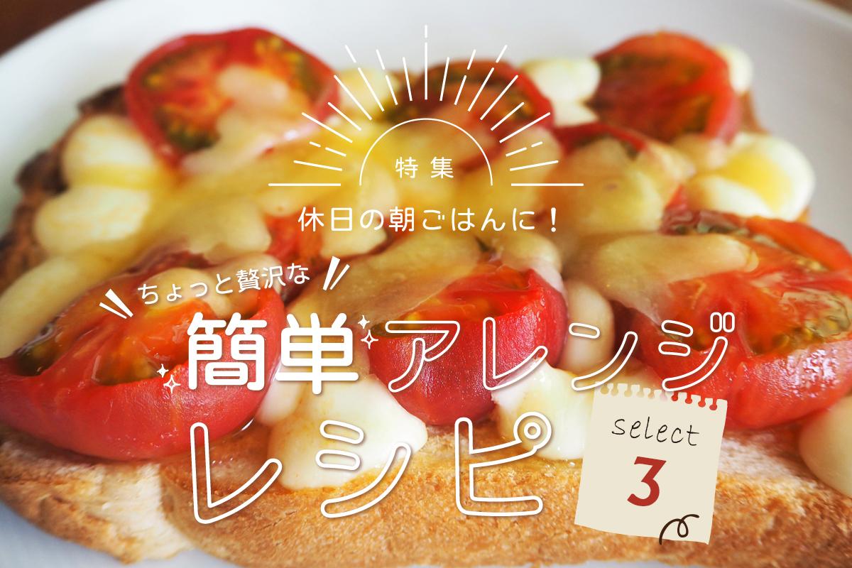 【特集】休日の朝ごはんに♡ちょっと贅沢な簡単アレンジレシピ3選